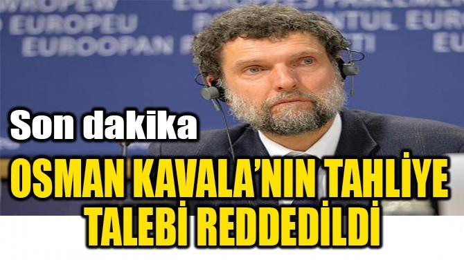 OSMAN KAVALA'NIN TAHLİYE  TALEBİ REDDEDİLDİ