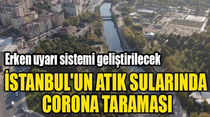 İSTANBUL'UN ATIK SULARINDA  CORONA TARAMASI