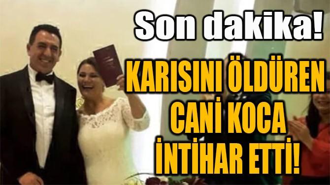 KARISINI ÖLDÜREN  CANİ KOCA  İNTİHAR ETTİ!