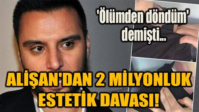 ALİŞAN'DAN 2 MİLYONLUK  ESTETİK DAVASI!
