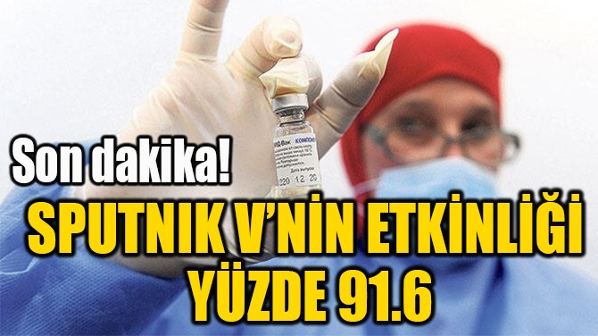 SPUTNIK V'NİN ETKİNLİĞİ  YÜZDE 91.6