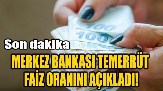 MERKEZ BANKASI TEMERRÜT  FAİZ ORANINI AÇIKLADI!