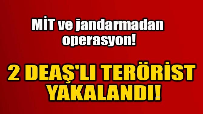 2 DEAŞ'LI TERÖRİST  YAKALANDI!