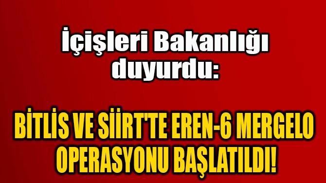 BİTLİS VE SİİRT'TE EREN-6 MERGELO  OPERASYONU BAŞLATILDI!