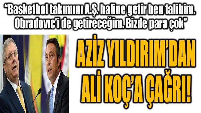 AZİZ YILDIRIM'DAN  ALİ KOÇ'A ÇAĞRI!