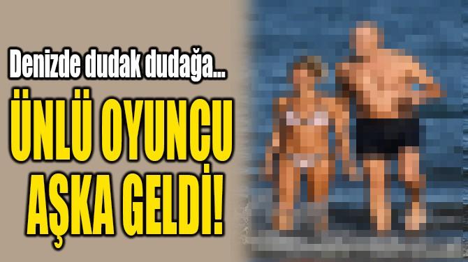 ÜNLÜ OYUNCU  AŞKA GELDİ!
