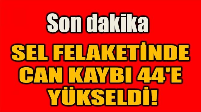 SEL FELAKETİNDE  CAN KAYBI 44'E  YÜKSELDİ!