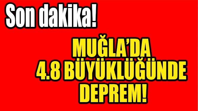 MUĞLA'DA, 4.8 BÜYÜKLÜĞÜNDE DEPREM!