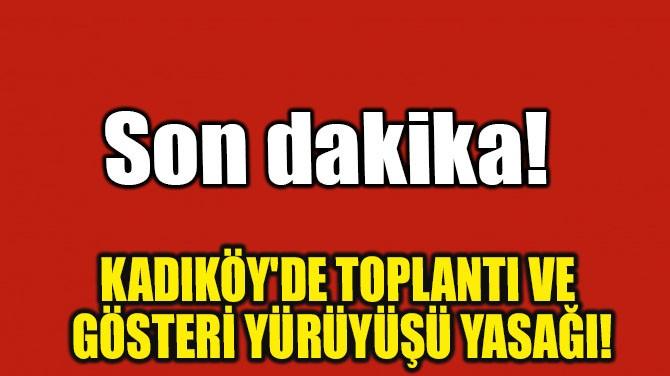 KADIKÖY'DE TOPLANTI VE GÖSTERİ YÜRÜYÜŞÜ YASAĞI!