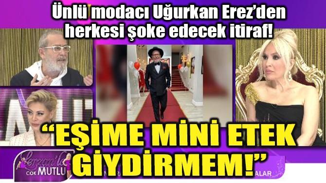 """""""EŞİME MİNİ ETEK GİYDİRMEM!"""""""