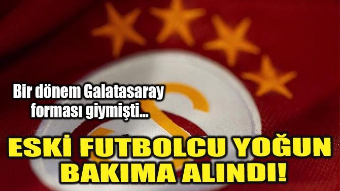ESKİ FUTBOLCU YOĞUN BAKIMA ALINDI!