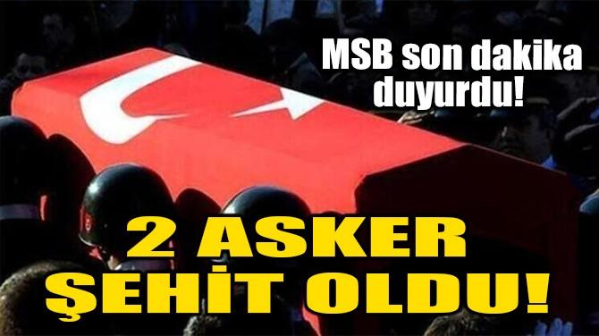 2 ASKER ŞEHİT OLDU!
