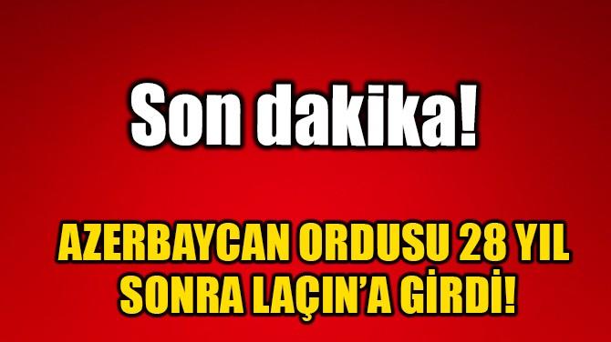 AZERBAYCAN ORDUSU 28 YIL SONRA LAÇIN'A GİRDİ!