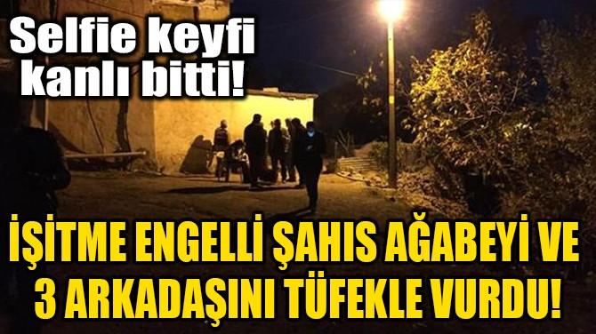 İŞİTME ENGELLİ ŞAHIS AĞABEYİ VE 3 ARKADAŞINI TÜFEKLE VURDU!