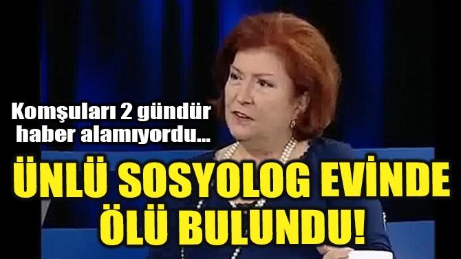 ÜNLÜ SOSYOLOG EVİNDE ÖLÜ BULUNDU!