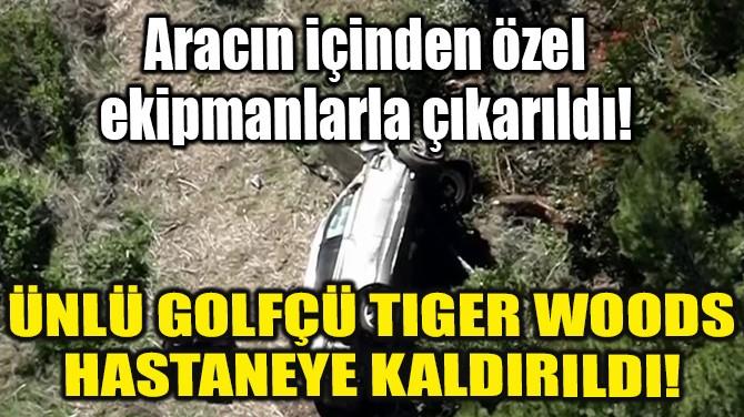 ÜNLÜ GOLFÇÜ TIGER WOODS HASTANEYE KALDIRILDI!