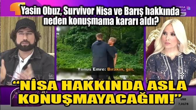 """""""NİSA HAKKINDA ASLA KONUŞMAYACAĞIM!"""""""