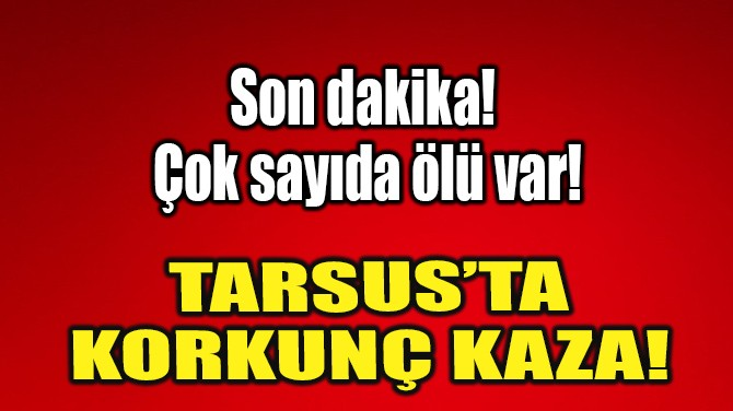 TARSUS'TA KORKUNÇ KAZA!
