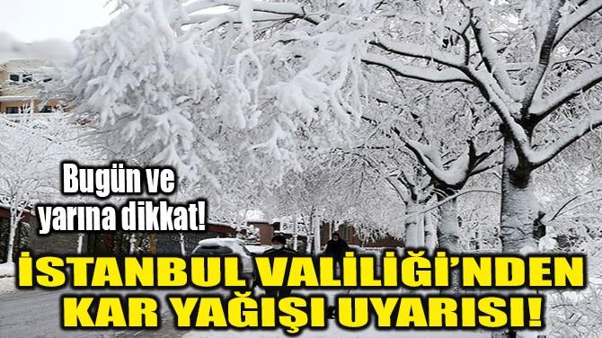 İSTANBUL VALİLİĞİ'NDEN KAR YAĞIŞI UYARISI!