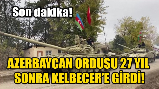 AZERBAYCAN ORDUSU 27 YIL  SONRA KELBECER'E GİRDİ!