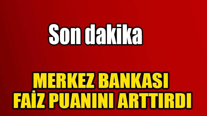 MERKEZ BANKASI  FAİZ PUANINI ARTTIRDI