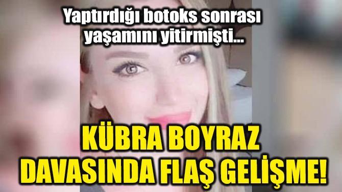 KÜBRA BOYRAZ DAVASINDA FLAŞ GELİŞME!