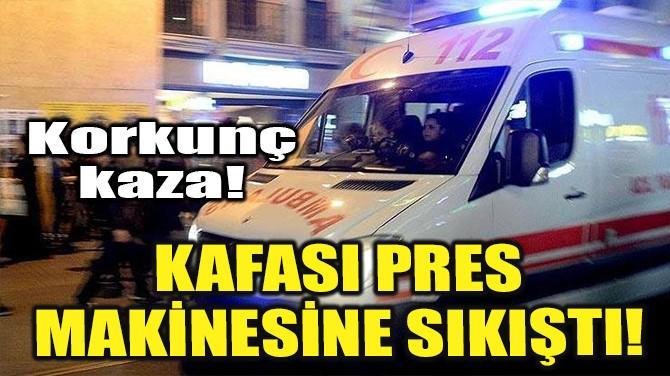 KAFASI PRES MAKİNESİNE SIKIŞTI!