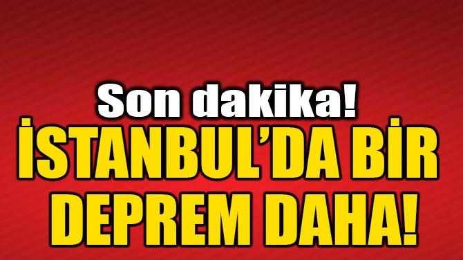 İSTANBUL'DA BİR DEPREM DAHA!