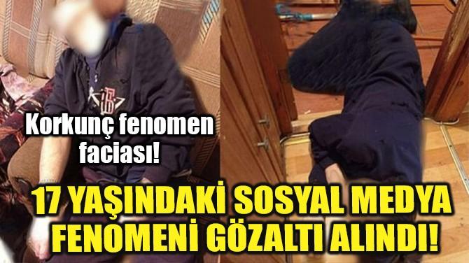 17 YAŞINDAKİ SOSYAL MEDYA FENOMENİ GÖZALTINA ALINDI!