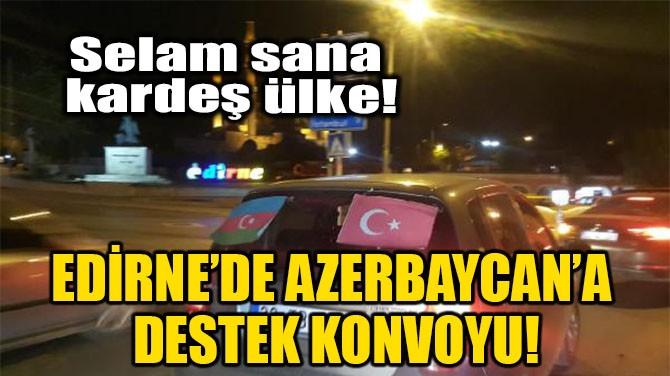 EDİRNE'DE AZERBAYCAN'A DESTEK KONVOYU!