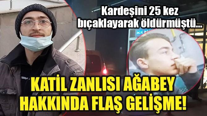 KATİL ZANLISI AĞABEY HAKKINDA FLAŞ GELİŞME!