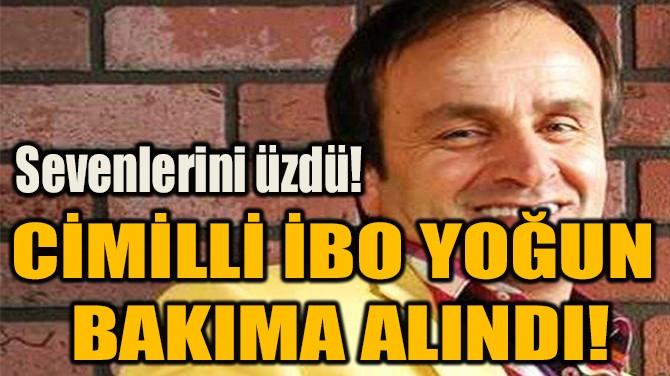 CİMİLLİ İBO YOĞUN  BAKIMA ALINDI!
