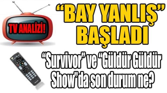 """""""BAY YANLIŞ"""" BAŞLADI!"""
