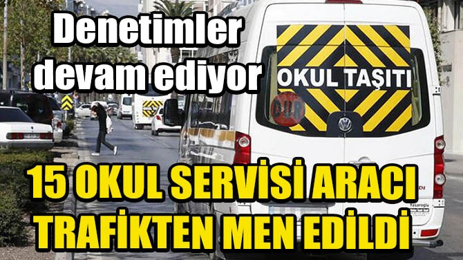 İSTANBUL'DA 15 OKUL SERVİSİ ARACI TRAFİKTEN MEN EDİLDİ