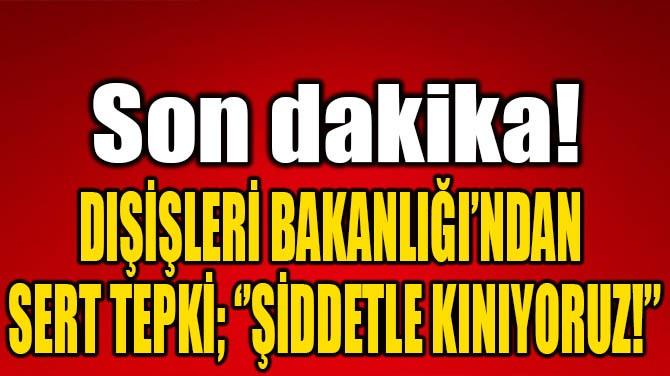 DIŞİŞLERİ BAKANLIĞI'NDAN SERT TEPKİ; ''ŞİDDETLE KINIYORUZ!''