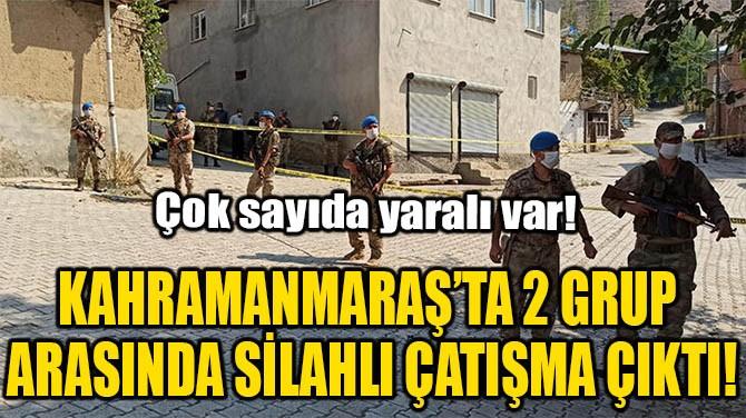 KAHRAMANMARAŞ'TA 2 GRUP ARASINDA SİLAHLI ÇATIŞMA ÇIKTI!