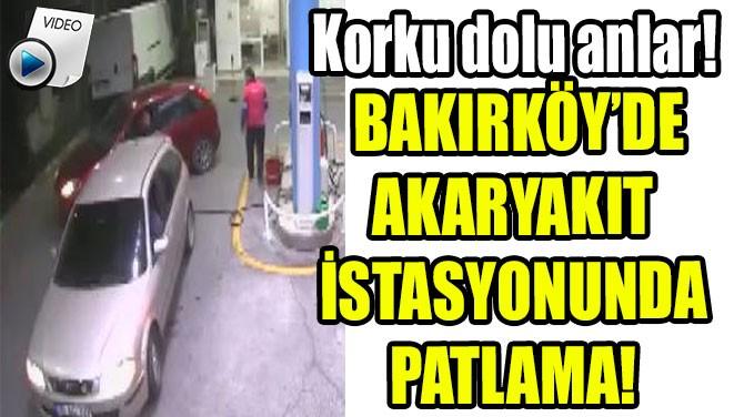 BAKIRKÖY'DE AKARYAKIT  İSTASYONUNDA  PATLAMA!
