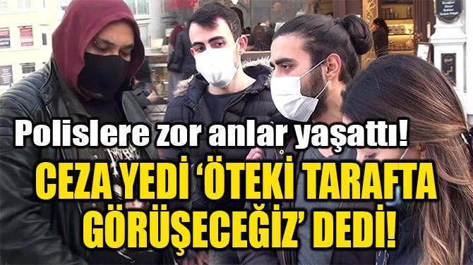 CEZA YEDİ 'ÖTEKİ TARAFTA  GÖRÜŞECEĞİZ' DEDİ!