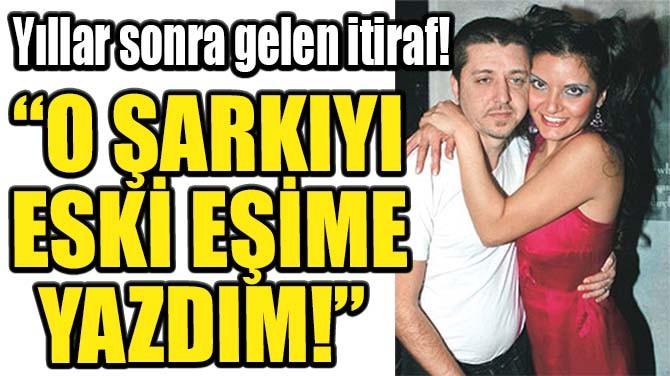 """""""O ŞARKIYI ESKİ EŞİME YAZDIM!"""""""