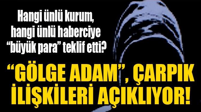 """""""GÖLGE ADAM"""", ÇARPIK İLİŞKİLERİ AÇIKLIYOR!"""