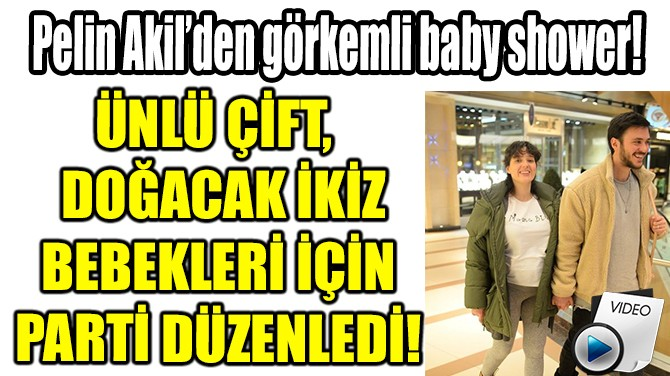 PELİN AKİL'DEN  GÖRKEMLİ BABY SHOWER!
