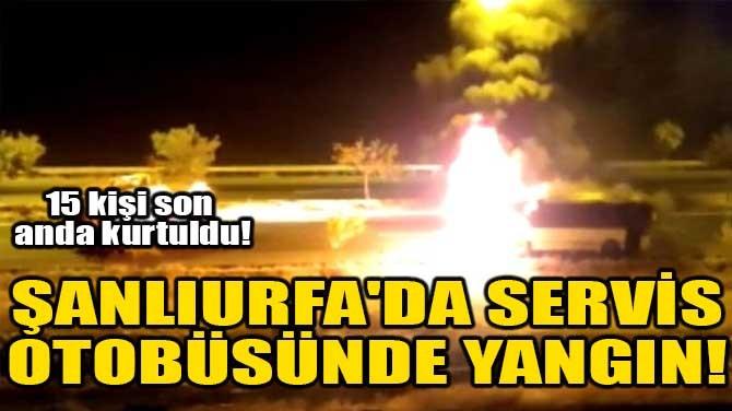 ŞANLIURFA'DA SERVİS OTOBÜSÜNDE YANGIN!