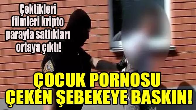ÇOCUK PORNOSU ÇEKEN ŞEBEKEYE BASKIN!