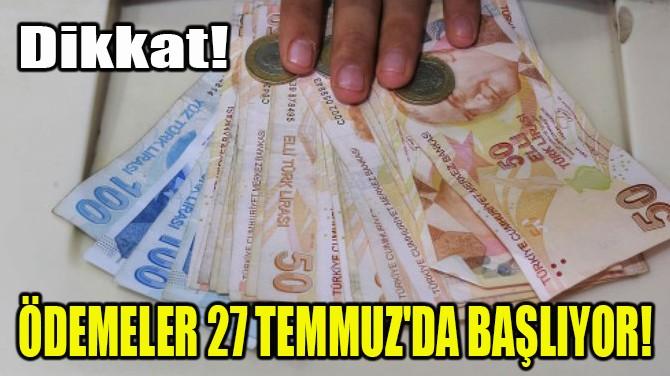 ÖDEMELER 27 TEMMUZ'DA BAŞLIYOR!