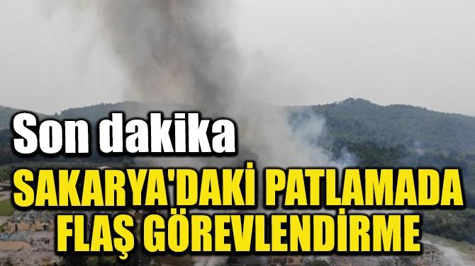 SAKARYA'DAKİ PATLAMADA FLAŞ GÖREVLENDİRME