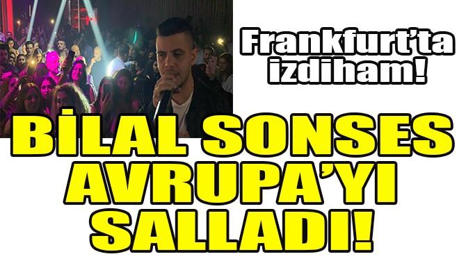 BİLAL SONSES AVRUPA'YI SALLADI!