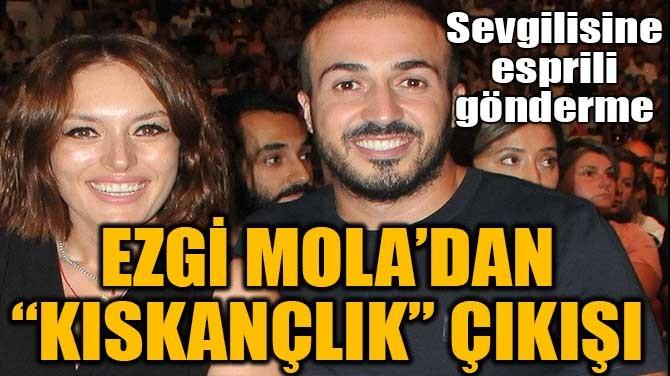 """EZGİ MOLA'DAN """"KISKANÇLIK"""" ÇIKIŞI"""