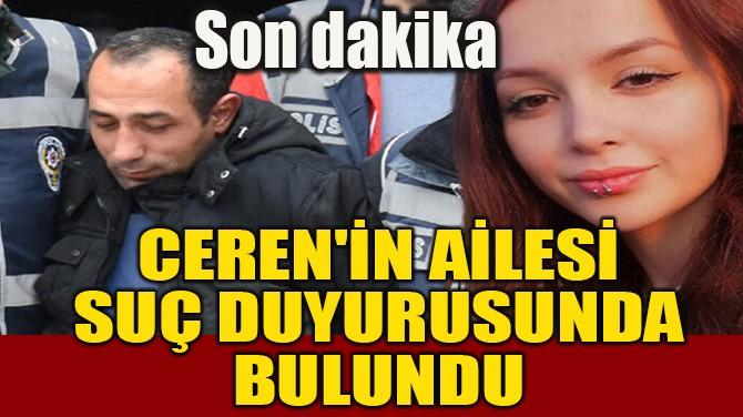 CEREN'İN AİLESİ SUÇ DUYURUSUNDA BULUNDU