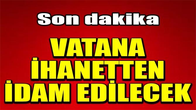 VATANA İHANETTEN İDAM EDİLECEK