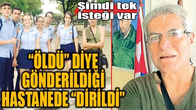 """""""ÖLDÜ"""" DİYE GÖNDERİLDİĞİ HASTANEDE """"DİRİLDİ"""""""